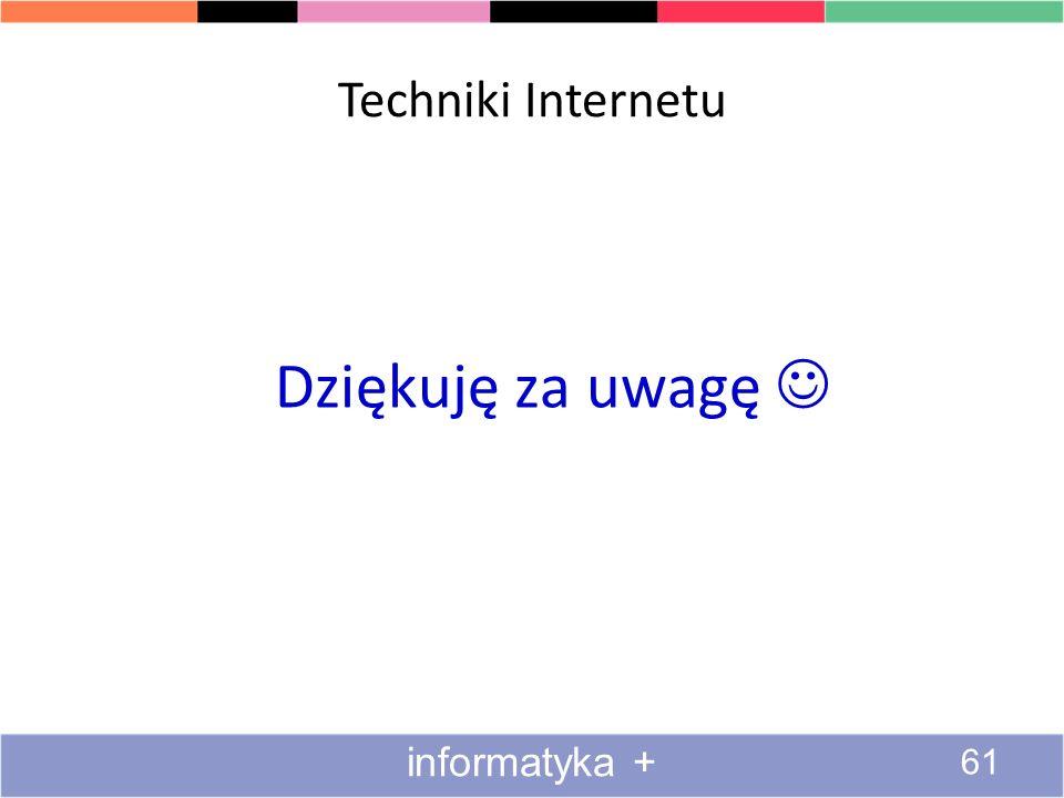 Techniki Internetu Dziękuję za uwagę  informatyka +