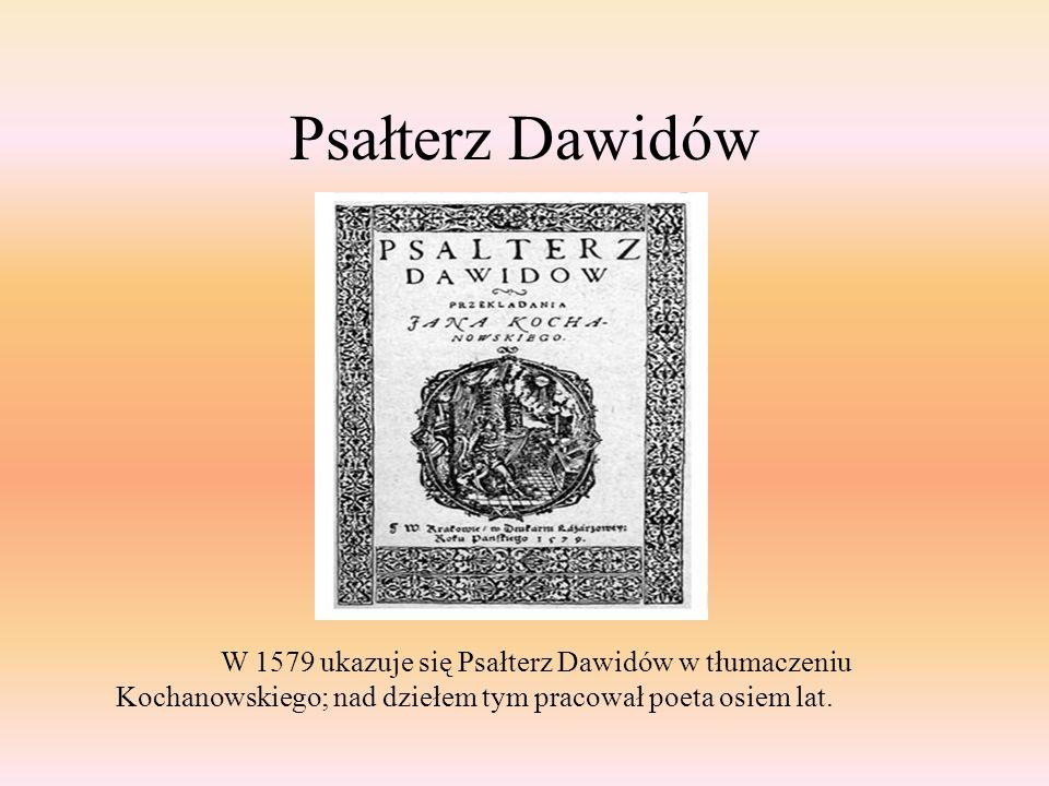 Psałterz Dawidów W 1579 ukazuje się Psałterz Dawidów w tłumaczeniu Kochanowskiego; nad dziełem tym pracował poeta osiem lat.