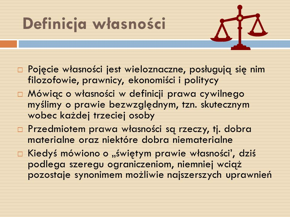 Definicja własności Pojęcie własności jest wieloznaczne, posługują się nim filozofowie, prawnicy, ekonomiści i politycy.