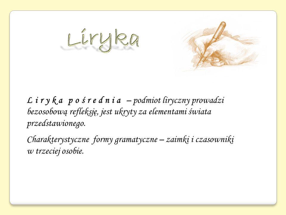 Liryka Liryka pośrednia – podmiot liryczny prowadzi bezosobową refleksję, jest ukryty za elementami świata przedstawionego.