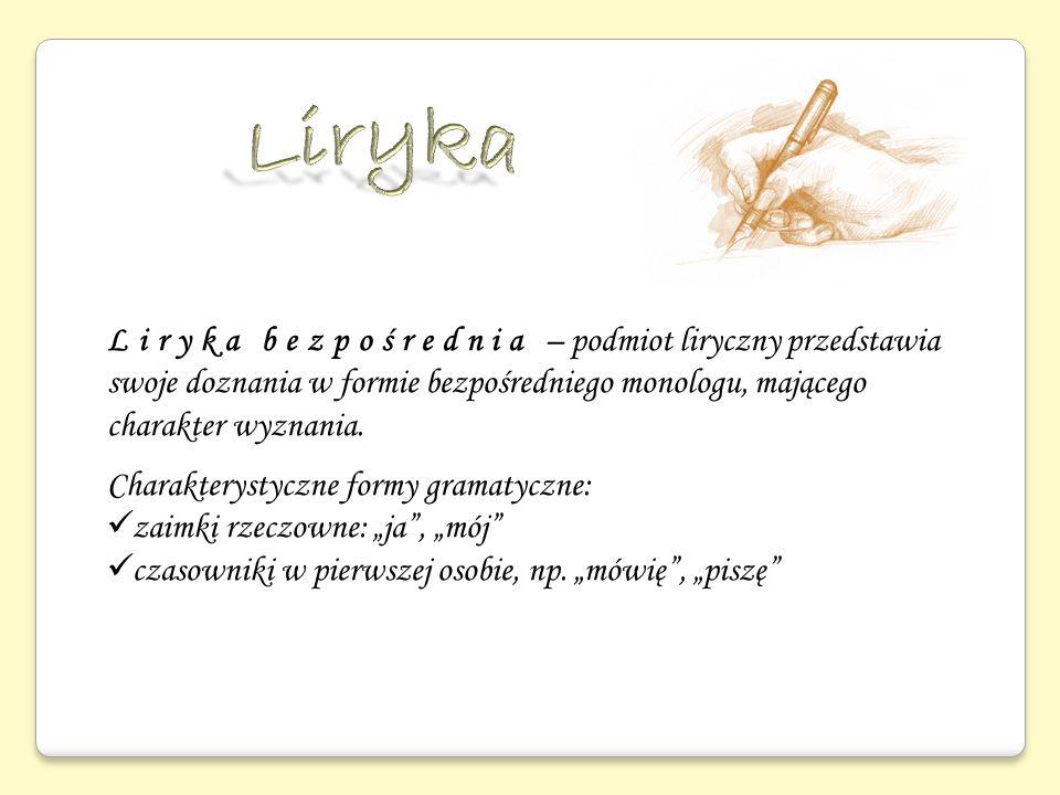 Liryka Liryka bezpośrednia – podmiot liryczny przedstawia swoje doznania w formie bezpośredniego monologu, mającego charakter wyznania.