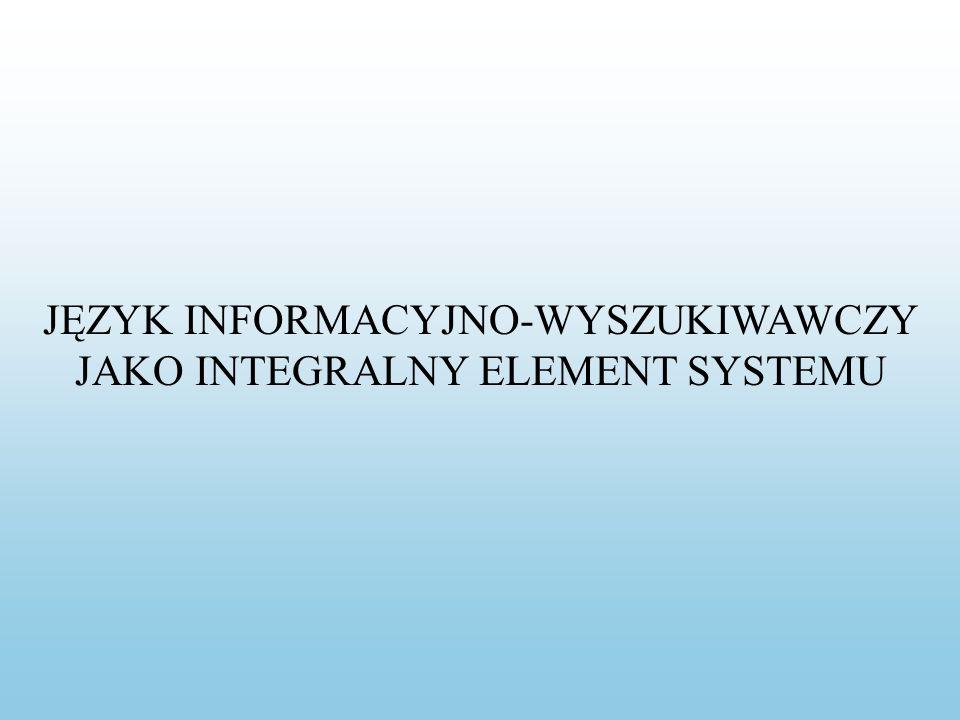 JĘZYK INFORMACYJNO-WYSZUKIWAWCZY JAKO INTEGRALNY ELEMENT SYSTEMU