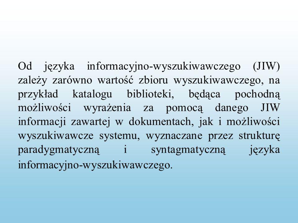 Od języka informacyjno-wyszukiwawczego (JIW) zależy zarówno wartość zbioru wyszukiwawczego, na przykład katalogu biblioteki, będąca pochodną możliwości wyrażenia za pomocą danego JIW informacji zawartej w dokumentach, jak i możliwości wyszukiwawcze systemu, wyznaczane przez strukturę paradygmatyczną i syntagmatyczną języka informacyjno-wyszukiwawczego.