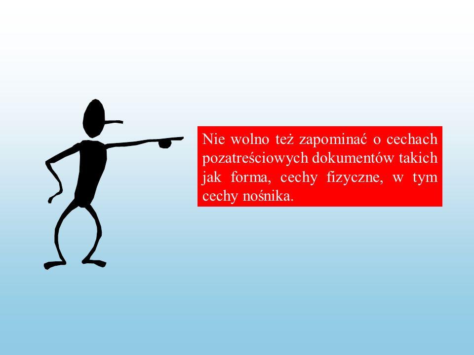 Nie wolno też zapominać o cechach pozatreściowych dokumentów takich jak forma, cechy fizyczne, w tym cechy nośnika.