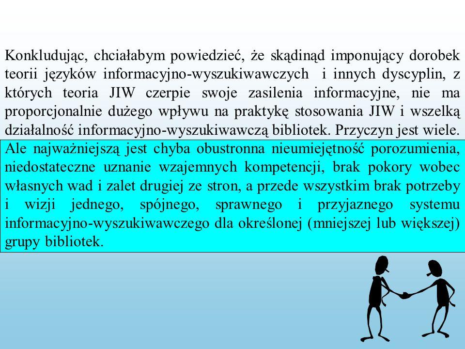 Konkludując, chciałabym powiedzieć, że skądinąd imponujący dorobek teorii języków informacyjno-wyszukiwawczych i innych dyscyplin, z których teoria JIW czerpie swoje zasilenia informacyjne, nie ma proporcjonalnie dużego wpływu na praktykę stosowania JIW i wszelką działalność informacyjno-wyszukiwawczą bibliotek.