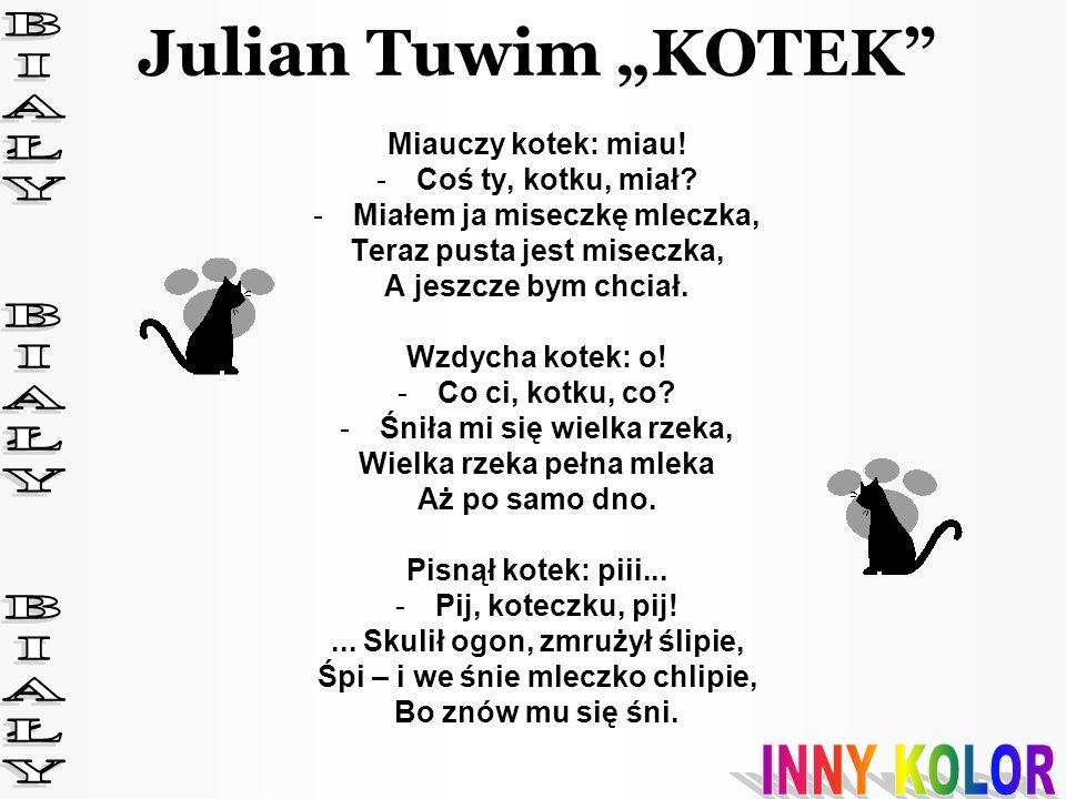 """Julian Tuwim """"KOTEK BIAŁY BIAŁY BIAŁY INNY KOLOR Miauczy kotek: miau!"""