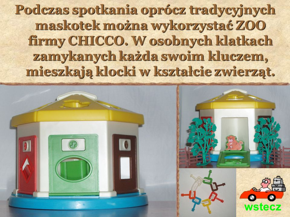 Podczas spotkania oprócz tradycyjnych maskotek można wykorzystać ZOO firmy CHICCO. W osobnych klatkach zamykanych każda swoim kluczem, mieszkają klocki w kształcie zwierząt.