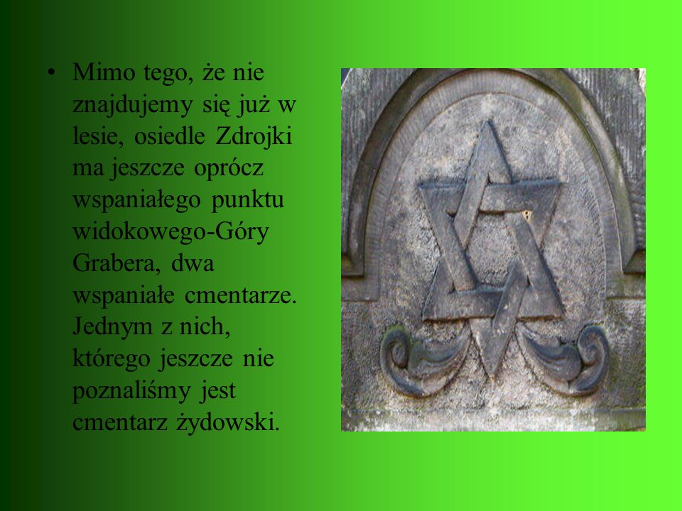 Mimo tego, że nie znajdujemy się już w lesie, osiedle Zdrojki ma jeszcze oprócz wspaniałego punktu widokowego-Góry Grabera, dwa wspaniałe cmentarze.