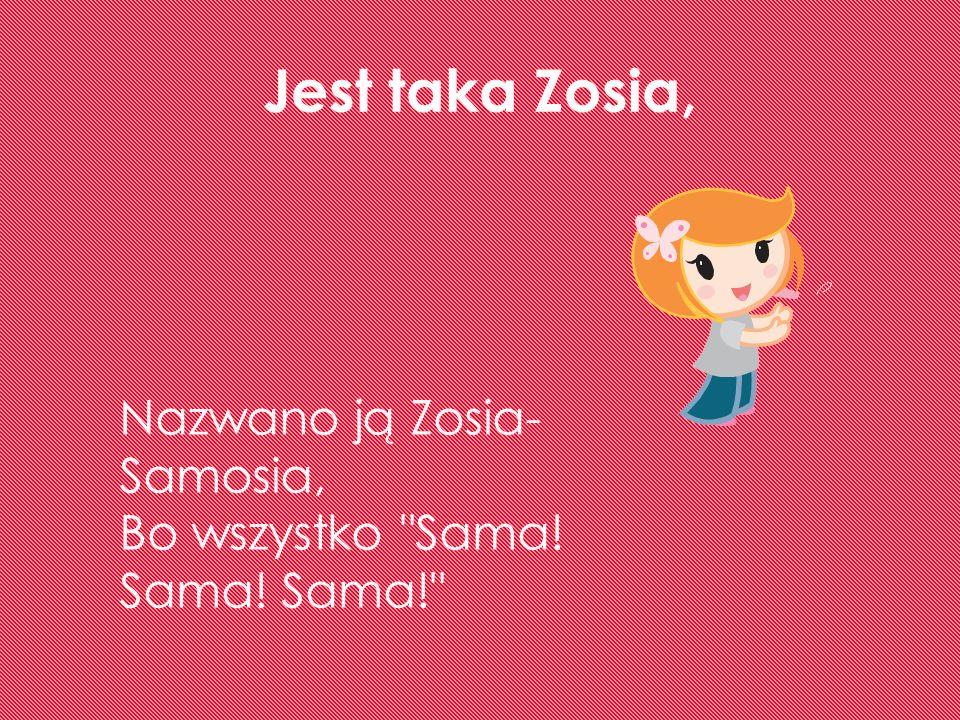 Jest taka Zosia, Nazwano ją Zosia-Samosia,
