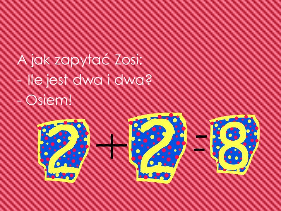 A jak zapytać Zosi: Ile jest dwa i dwa - Osiem!