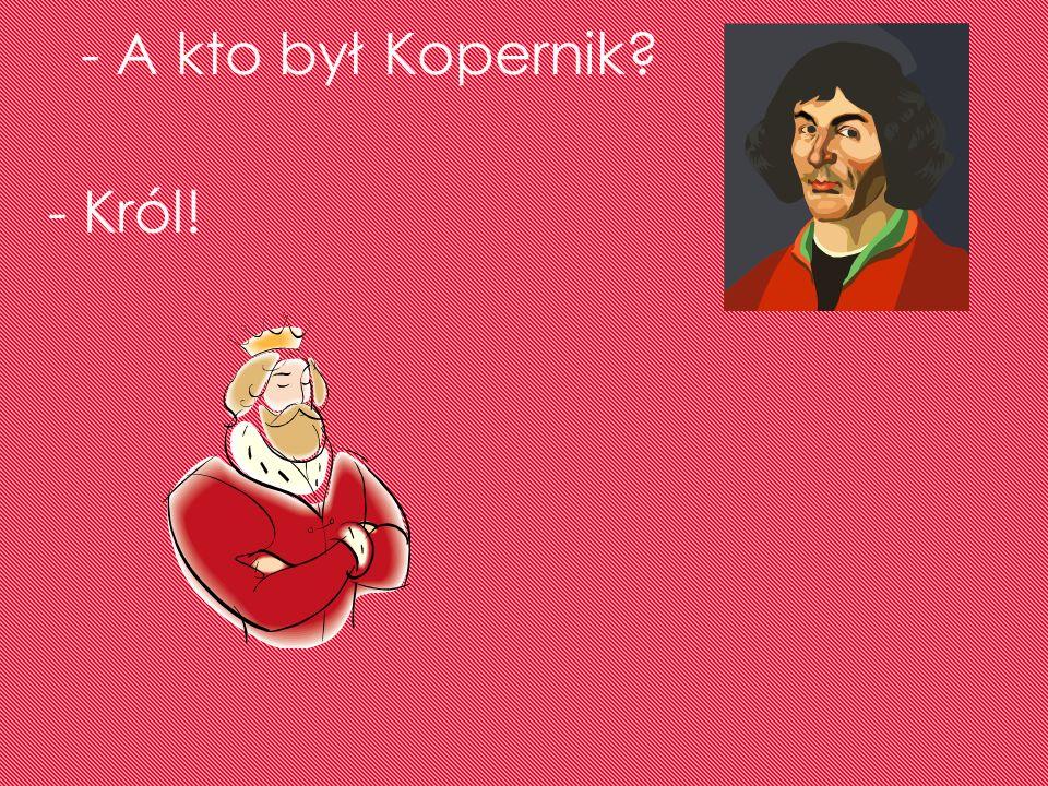 - A kto był Kopernik - Król!