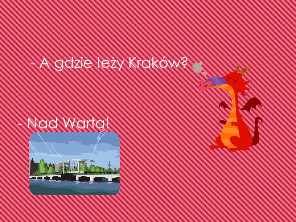 - A gdzie leży Kraków - Nad Wartą!