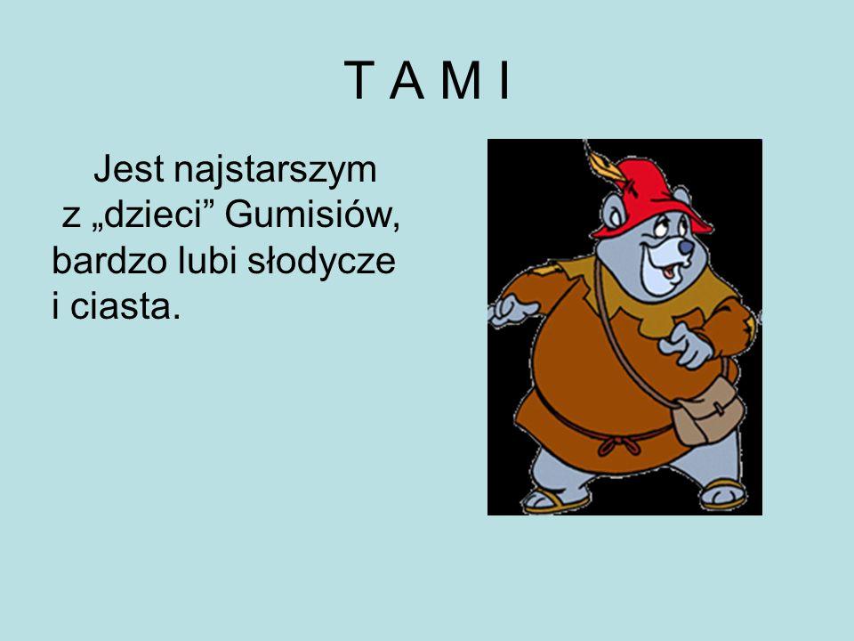 """T A M I Jest najstarszym z """"dzieci Gumisiów, bardzo lubi słodycze"""