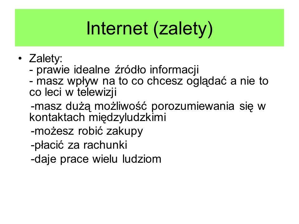 Internet (zalety) Zalety: - prawie idealne źródło informacji - masz wpływ na to co chcesz oglądać a nie to co leci w telewizji.