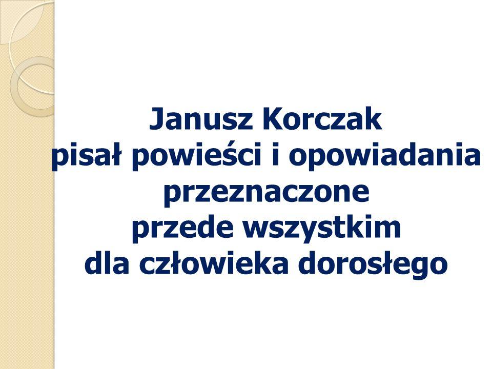 Janusz Korczak pisał powieści i opowiadania przeznaczone przede wszystkim dla człowieka dorosłego