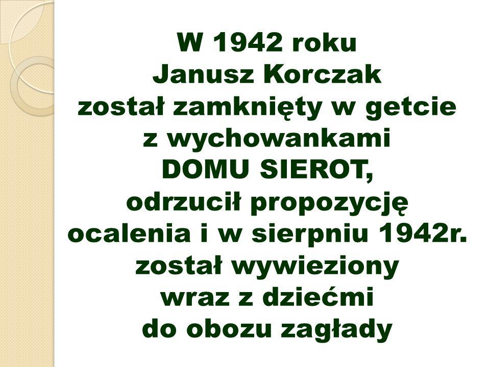 W 1942 roku Janusz Korczak został zamknięty w getcie z wychowankami DOMU SIEROT, odrzucił propozycję ocalenia i w sierpniu 1942r.