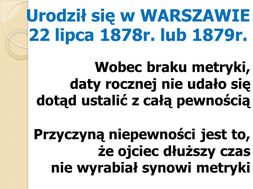 Urodził się w WARSZAWIE 22 lipca 1878r. lub 1879r.