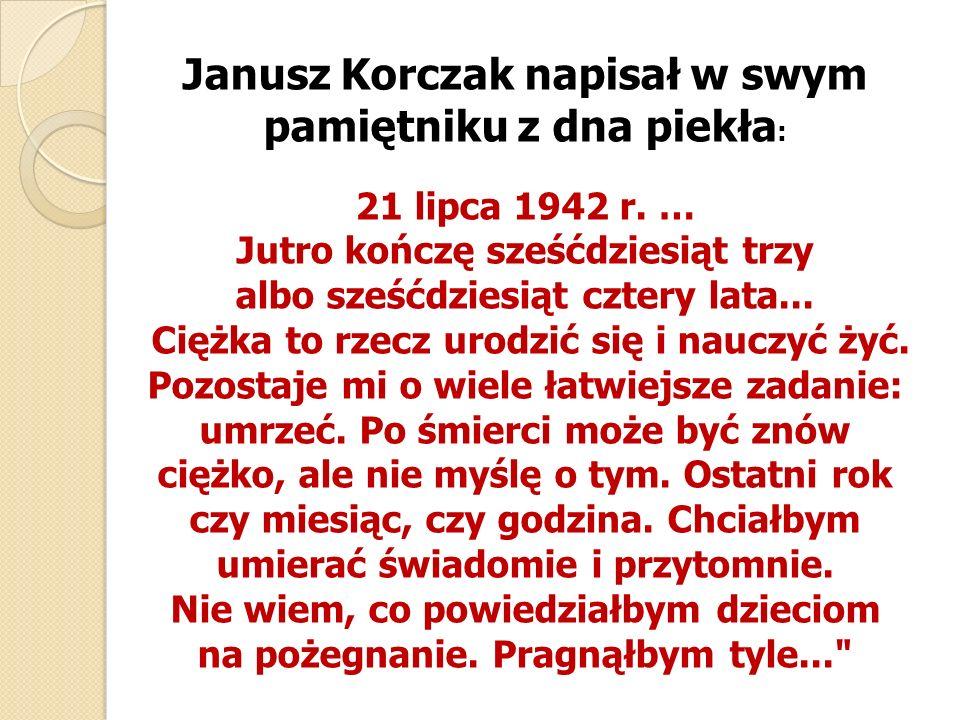 Janusz Korczak napisał w swym pamiętniku z dna piekła: