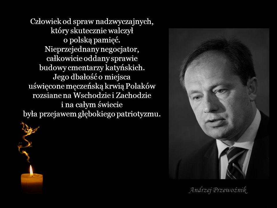 Człowiek od spraw nadzwyczajnych, który skutecznie walczył o polską pamięć. Nieprzejednany negocjator, całkowicie oddany sprawie budowy cmentarzy katyńskich. Jego dbałość o miejsca uświęcone męczeńską krwią Polaków rozsiane na Wschodzie i Zachodzie i na całym świecie była przejawem głębokiego patriotyzmu.