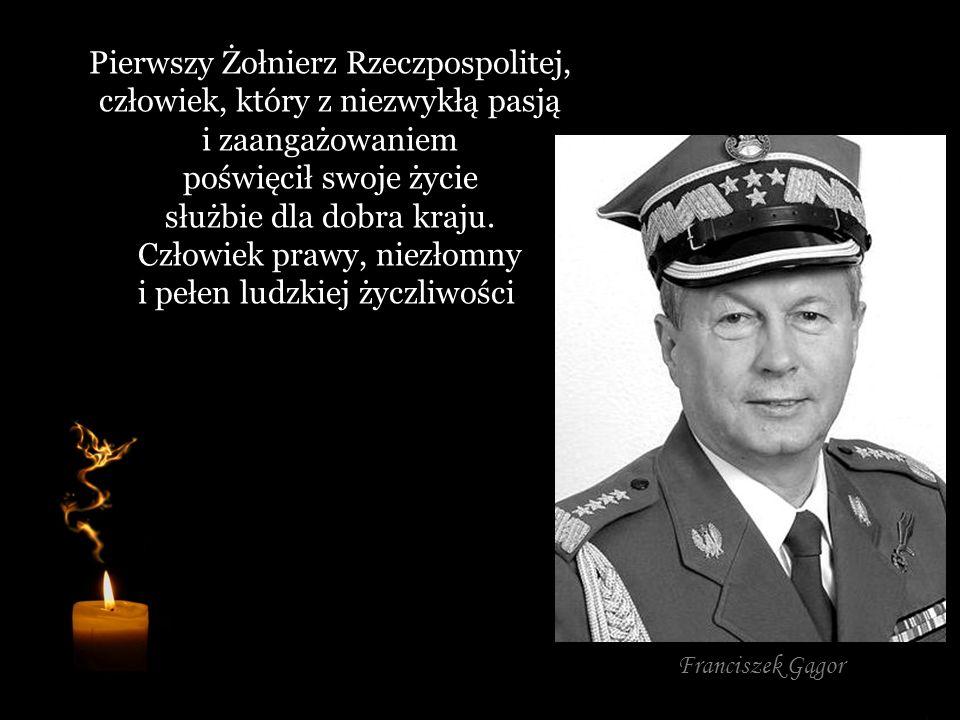Pierwszy Żołnierz Rzeczpospolitej, człowiek, który z niezwykłą pasją i zaangażowaniem poświęcił swoje życie służbie dla dobra kraju. Człowiek prawy, niezłomny i pełen ludzkiej życzliwości.