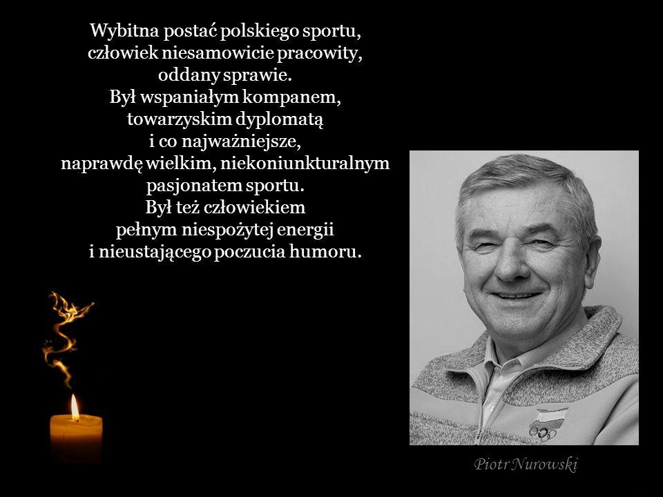 Wybitna postać polskiego sportu, człowiek niesamowicie pracowity, oddany sprawie. Był wspaniałym kompanem, towarzyskim dyplomatą i co najważniejsze, naprawdę wielkim, niekoniunkturalnym pasjonatem sportu. Był też człowiekiem pełnym niespożytej energii i nieustającego poczucia humoru.