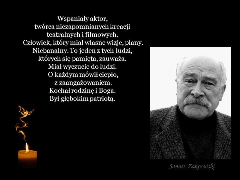 Wspaniały aktor, twórca niezapomnianych kreacji teatralnych i filmowych. Człowiek, który miał własne wizje, plany. Niebanalny. To jeden z tych ludzi, których się pamięta, zauważa. Miał wyczucie do ludzi. O każdym mówił ciepło, z zaangażowaniem. Kochał rodzinę i Boga. Był głębokim patriotą.