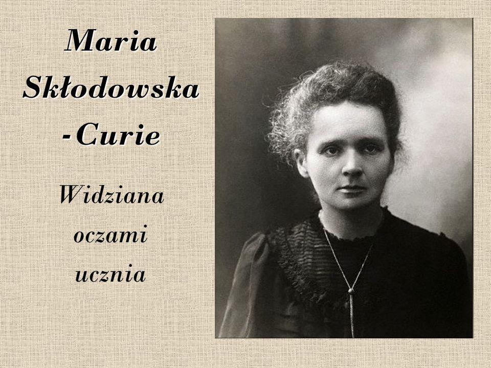 Maria Skłodowska -Curie Widziana oczami ucznia