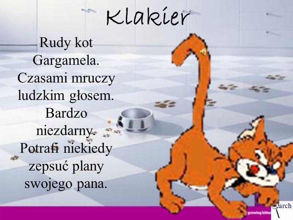 Klakier Rudy kot Gargamela. Czasami mruczy ludzkim głosem. Bardzo niezdarny. Potrafi niekiedy zepsuć plany swojego pana.