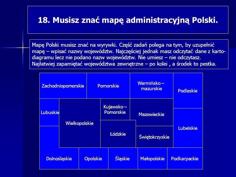 18. Musisz znać mapę administracyjną Polski.