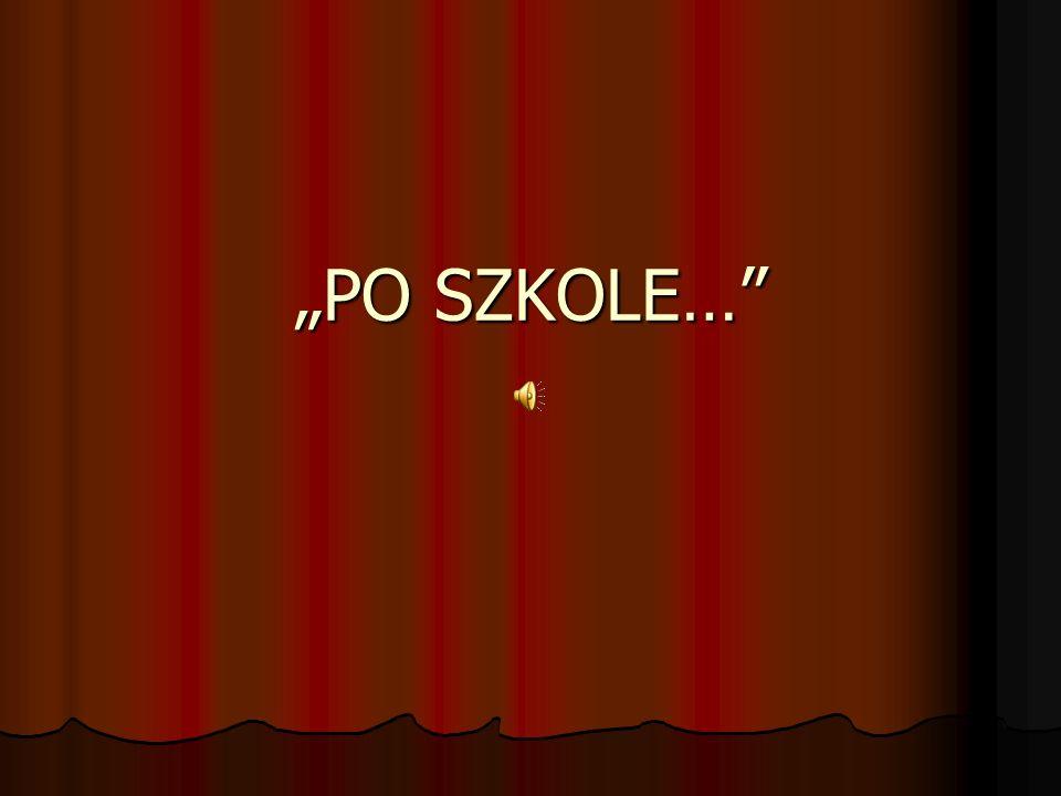 """PO SZKOLE…"