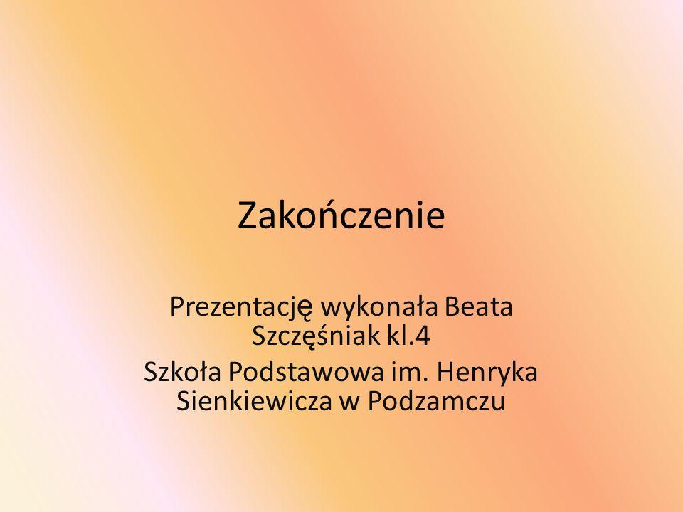 Zakończenie Prezentację wykonała Beata Szczęśniak kl.4