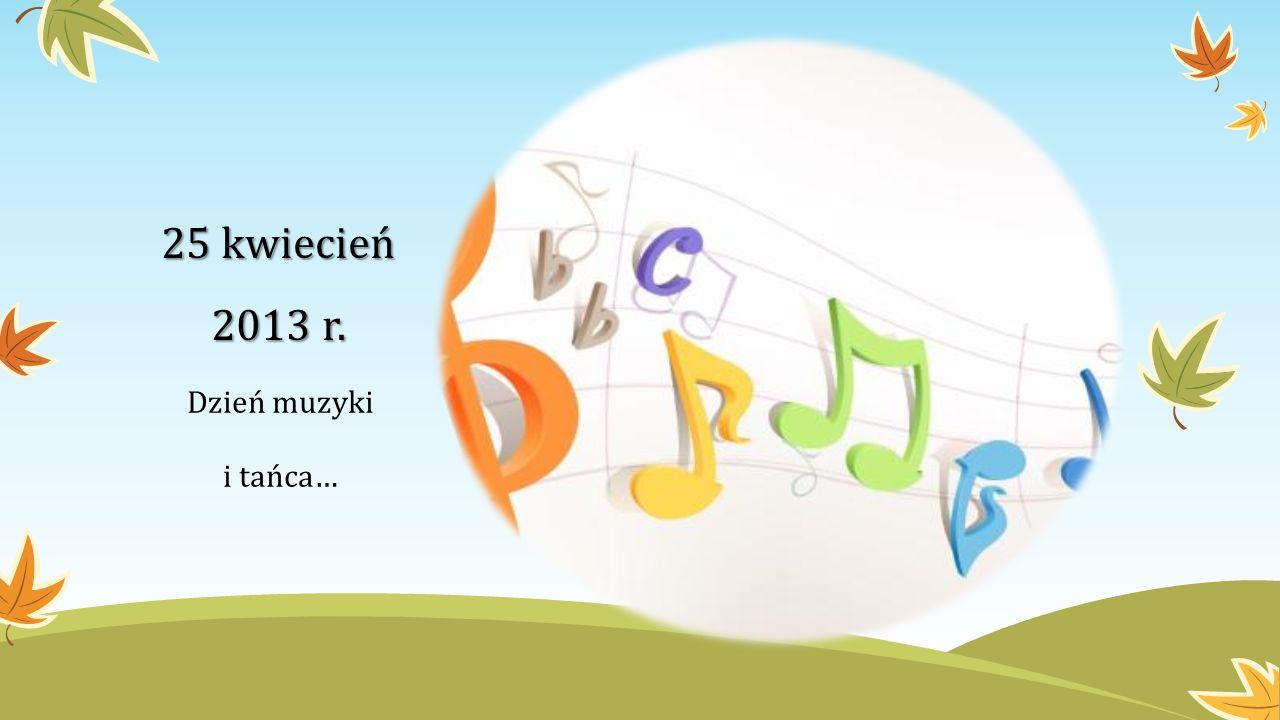 25 kwiecień 2013 r. Dzień muzyki i tańca…