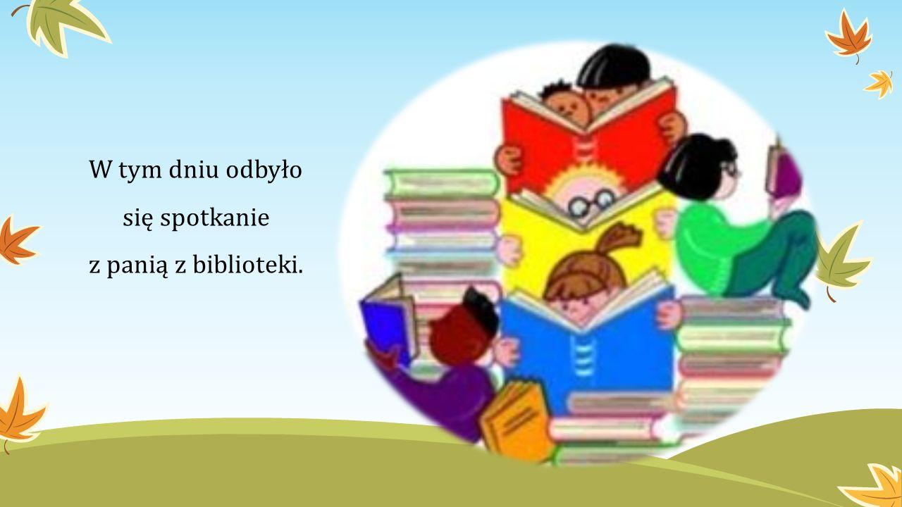 W tym dniu odbyło się spotkanie z panią z biblioteki.
