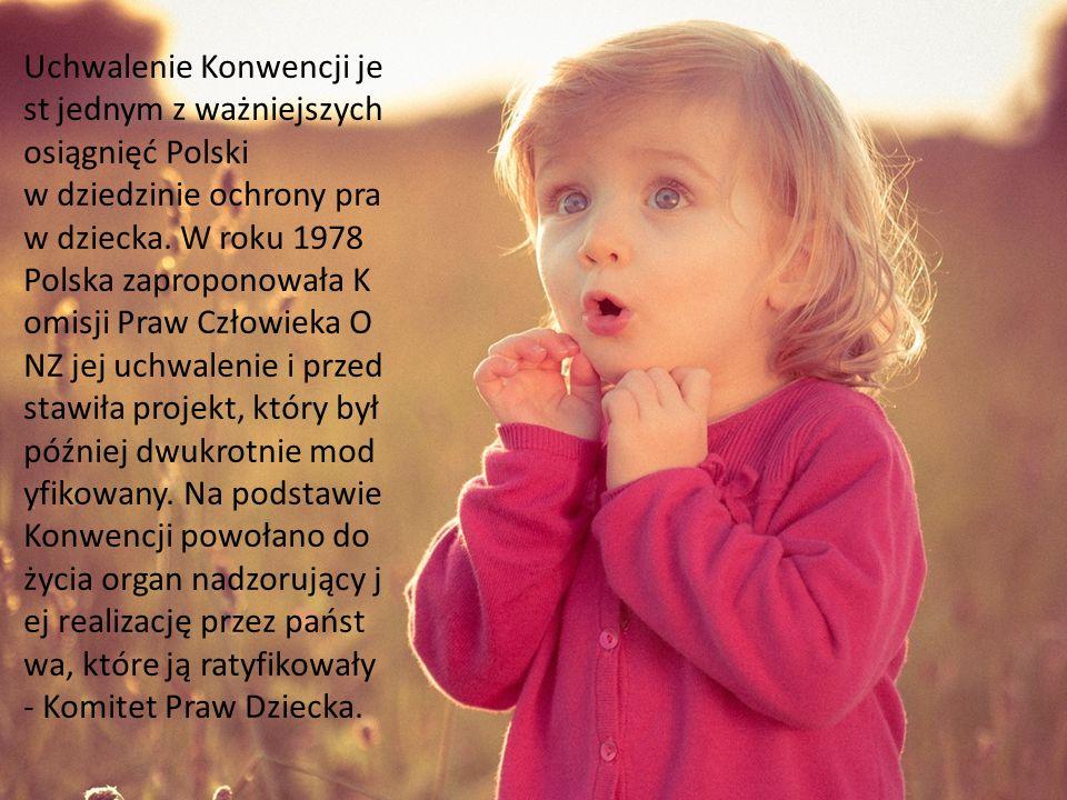 Uchwalenie Konwencji jest jednym z ważniejszych osiągnięć Polski w dziedzinie ochrony praw dziecka. W roku 1978 Polska zaproponowała Komisji Praw Człowieka ONZ jej uchwalenie i przedstawiła projekt, który był później dwukrotnie modyfikowany. Na podstawie Konwencji powołano do życia organ nadzorujący jej realizację przez państwa, które ją ratyfikowały - Komitet Praw Dziecka.