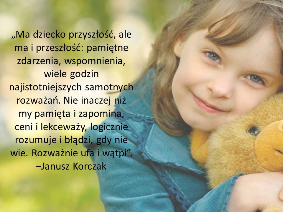 """""""Ma dziecko przyszłość, ale ma i przeszłość: pamiętne zdarzenia, wspomnienia, wiele godzin najistotniejszych samotnych rozważań."""