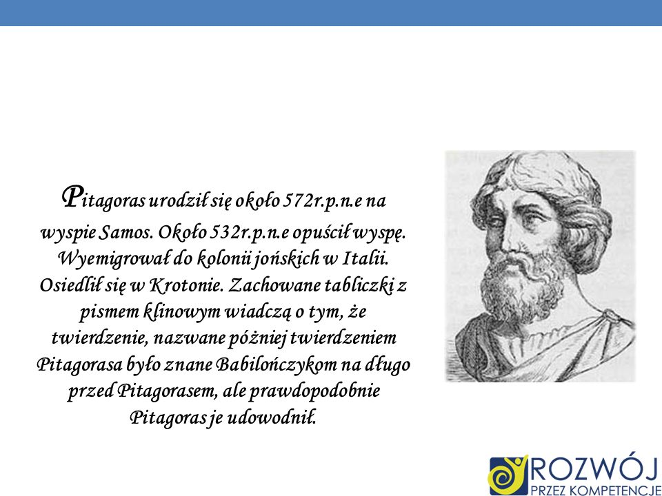 Pitagoras urodził się około 572r. p. n. e na wyspie Samos. Około 532r