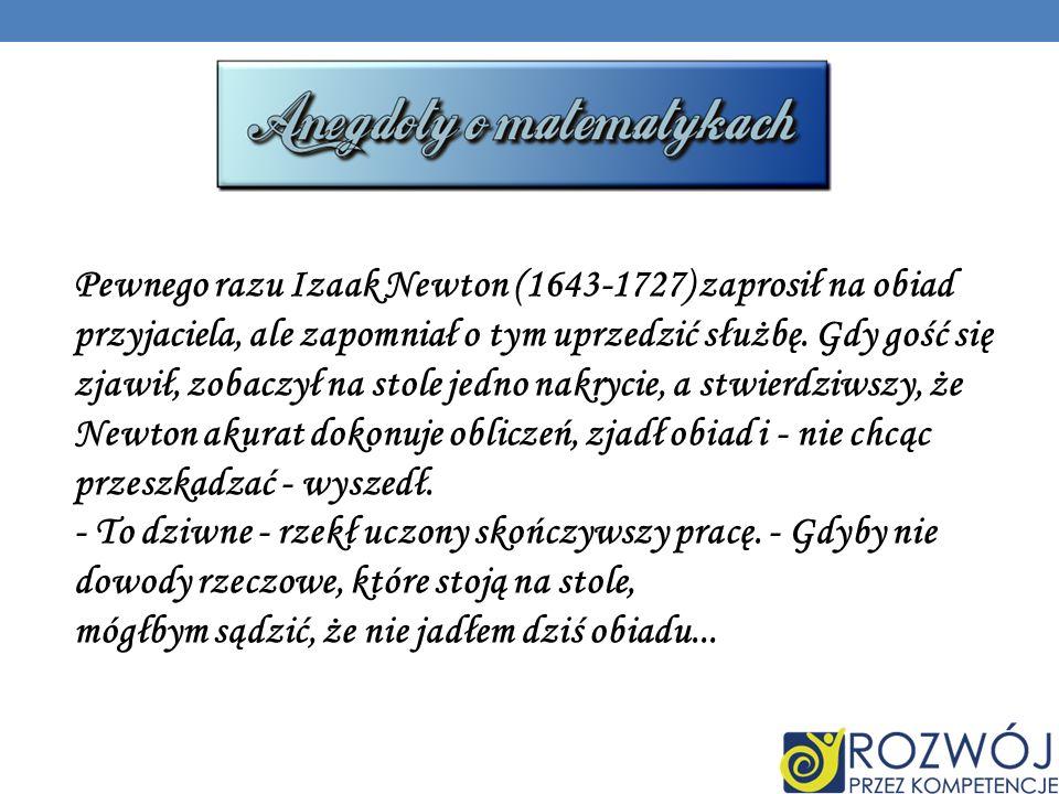 Pewnego razu Izaak Newton (1643-1727) zaprosił na obiad przyjaciela, ale zapomniał o tym uprzedzić służbę.