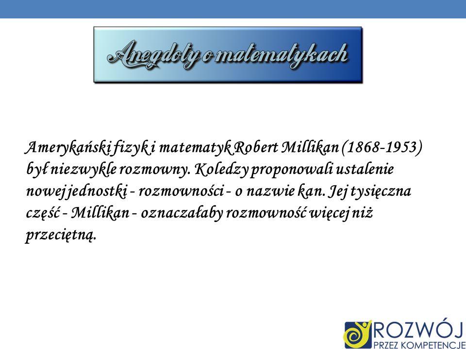 Amerykański fizyk i matematyk Robert Millikan (1868-1953) był niezwykle rozmowny.