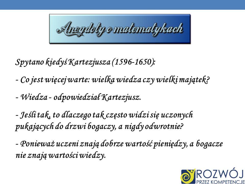 Spytano kiedyś Kartezjusza (1596-1650):