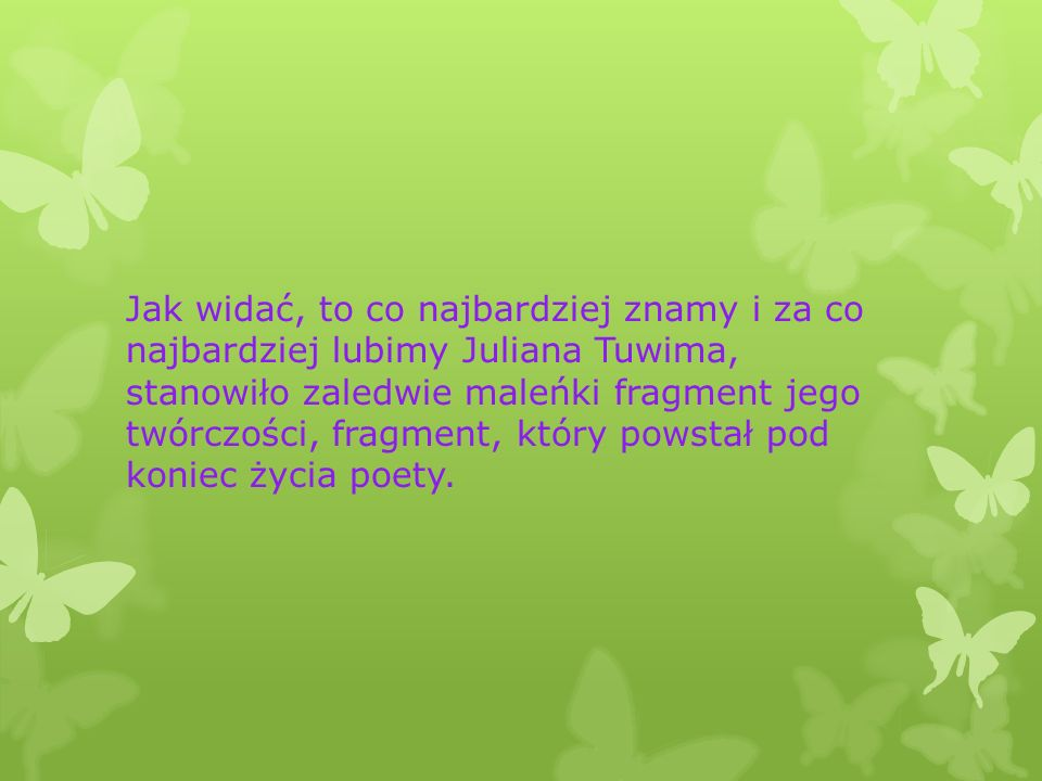 Jak widać, to co najbardziej znamy i za co najbardziej lubimy Juliana Tuwima, stanowiło zaledwie maleńki fragment jego twórczości, fragment, który powstał pod koniec życia poety.