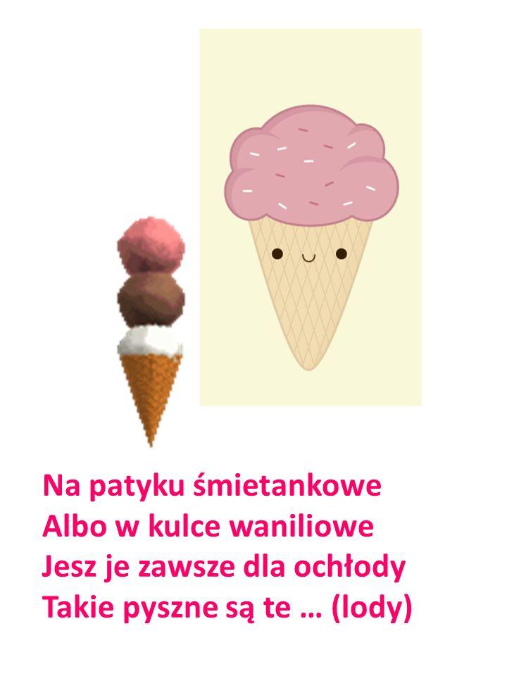 Na patyku śmietankowe Albo w kulce waniliowe Jesz je zawsze dla ochłody Takie pyszne są te … (lody)