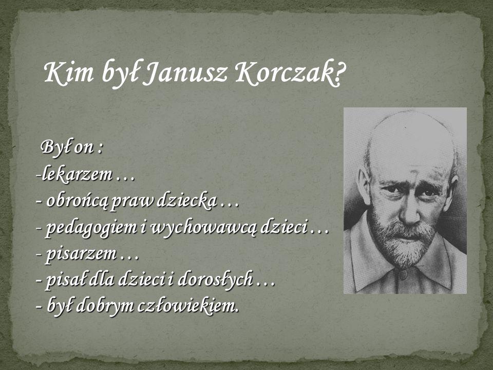 Kim był Janusz Korczak Był on : lekarzem … - obrońcą praw dziecka …