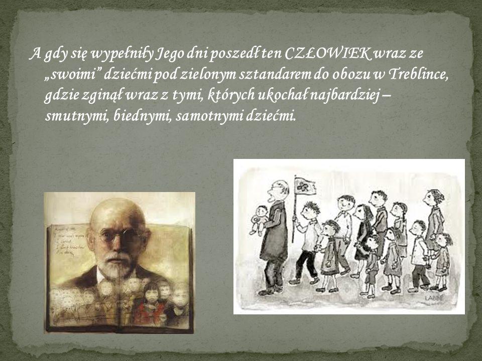 """A gdy się wypełniły Jego dni poszedł ten CZŁOWIEK wraz ze """"swoimi dziećmi pod zielonym sztandarem do obozu w Treblince, gdzie zginął wraz z tymi, których ukochał najbardziej – smutnymi, biednymi, samotnymi dziećmi."""