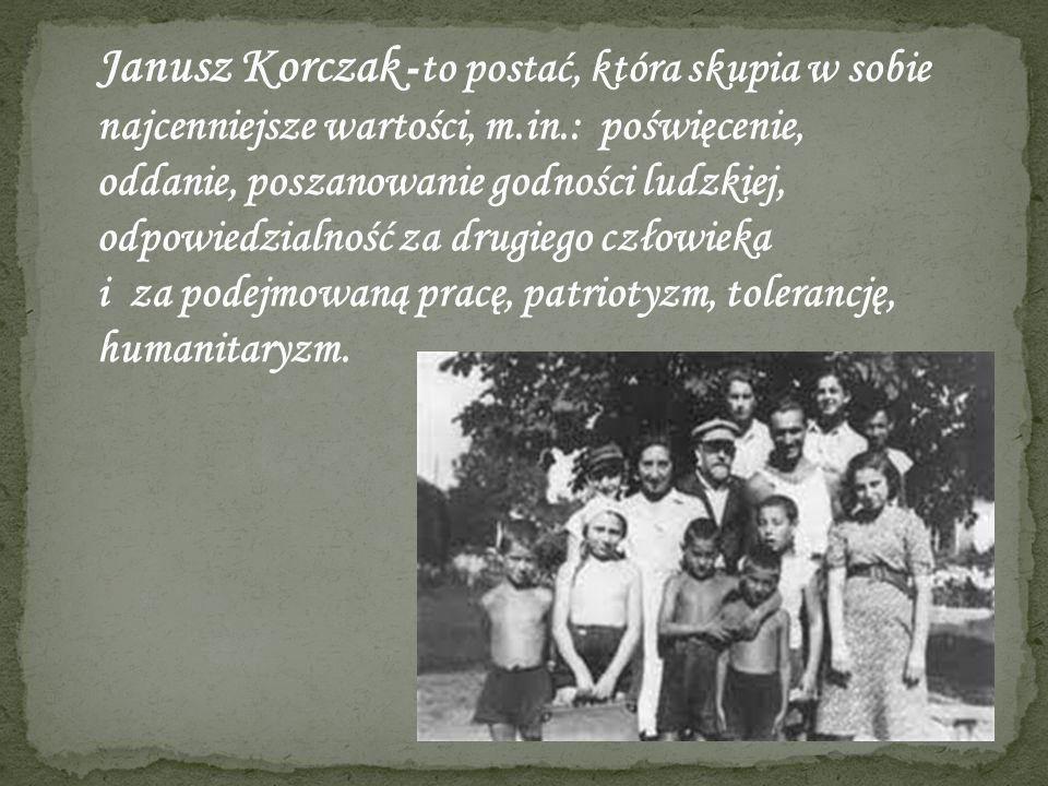 Janusz Korczak -to postać, która skupia w sobie najcenniejsze wartości, m.in.: poświęcenie, oddanie, poszanowanie godności ludzkiej, odpowiedzialność za drugiego człowieka i za podejmowaną pracę, patriotyzm, tolerancję, humanitaryzm.