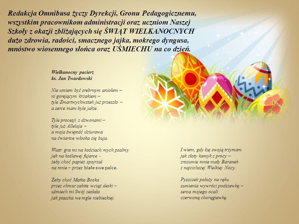 Redakcja Omnibusa życzy Dyrekcji, Gronu Pedagogicznemu, wszystkim pracownikom administracji oraz uczniom Naszej Szkoły z okazji zbliżających się ŚWIĄT WIELKANOCNYCH dużo zdrowia, radości, smacznego jajka, mokrego dyngusa, mnóstwo wiosennego słońca oraz UŚMIECHU na co dzień.