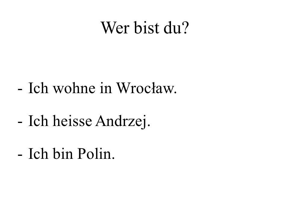 Wer bist du Ich wohne in Wrocław. Ich heisse Andrzej. Ich bin Polin.