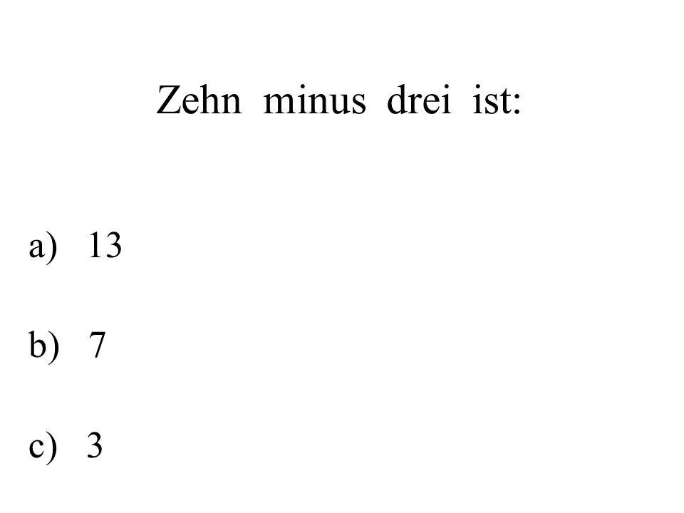 Zehn minus drei ist: a) 13 b) 7 c) 3