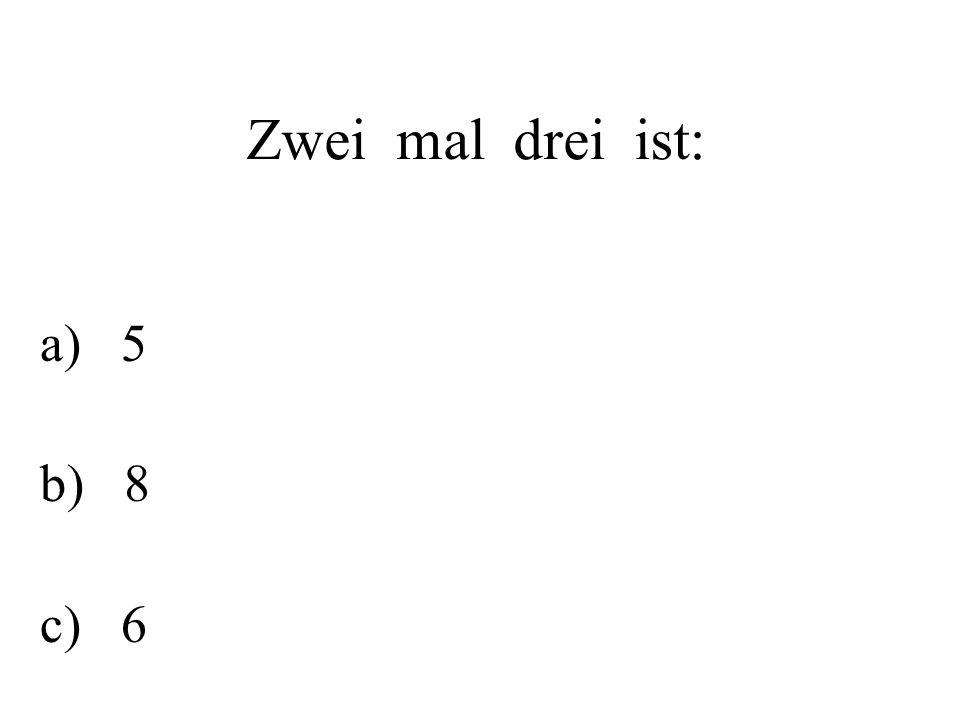 Zwei mal drei ist: a) 5 b) 8 c) 6