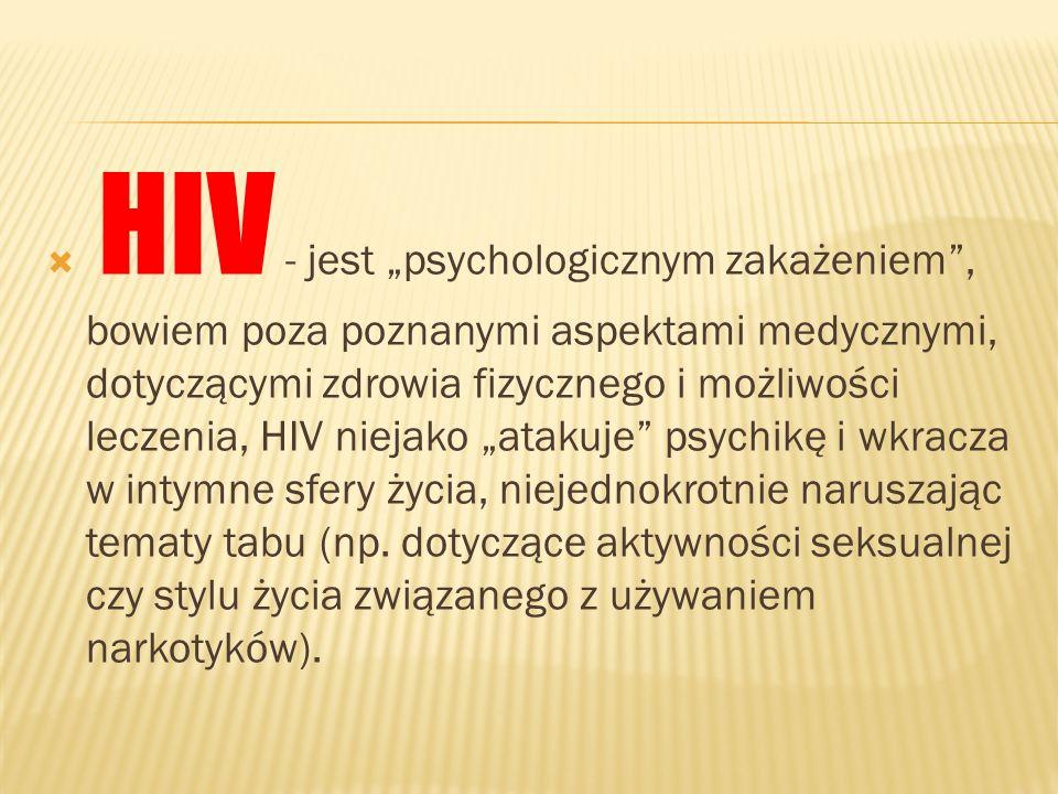 """HIV - jest """"psychologicznym zakażeniem , bowiem poza poznanymi aspektami medycznymi, dotyczącymi zdrowia fizycznego i możliwości leczenia, HIV niejako """"atakuje psychikę i wkracza w intymne sfery życia, niejednokrotnie naruszając tematy tabu (np."""