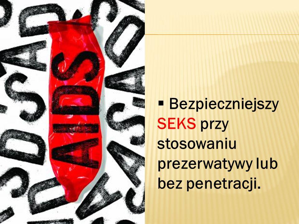 Bezpieczniejszy SEKS przy stosowaniu prezerwatywy lub bez penetracji.